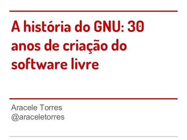 A história do GNU: 30 anos de criação do software livre Aracele Torres @araceletorres