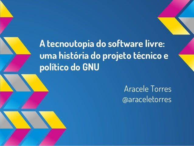 A tecnoutopia do software livre: uma história do projeto técnico e político do GNU Aracele Torres @araceletorres