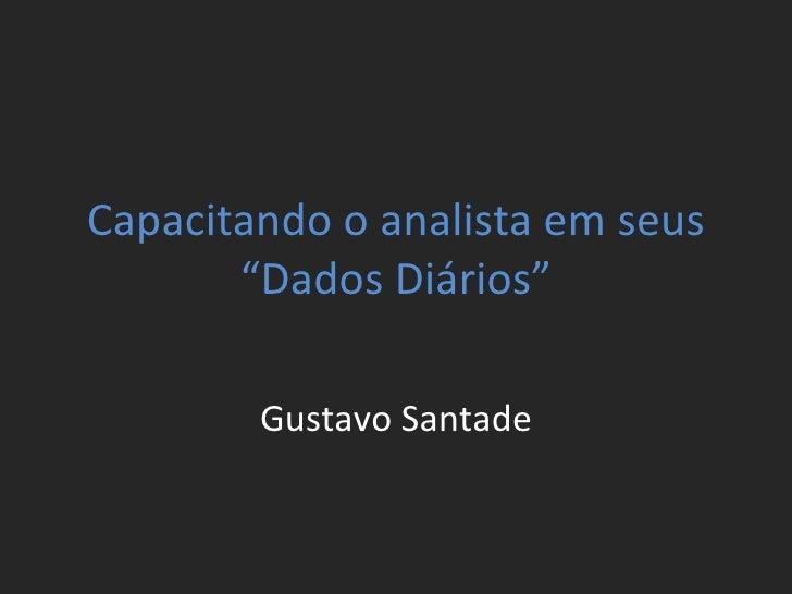 """Capacitando o analista em seus """"Dados Diários"""" Gustavo Santade"""