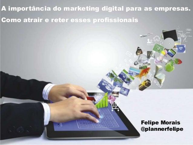 A importância do marketing digital para as empresas. Como atrair e reter esses profissionais Felipe Morais @plannerfelipe
