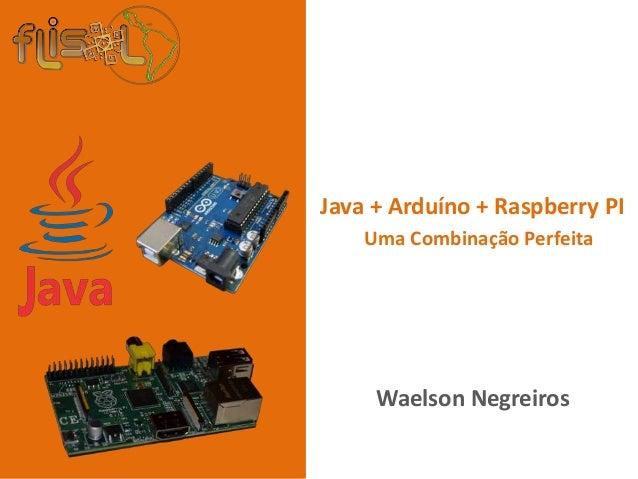 +Waelson NegreirosJava + Arduíno + Raspberry PIUma Combinação Perfeita