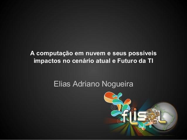 A computação em nuvem e seus possíveis impactos no cenário atual e Futuro da TI Elias Adriano Nogueira