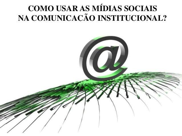 COMO USAR AS MÍDIAS SOCIAIS NA COMUNICAÇÃO INSTITUCIONAL?