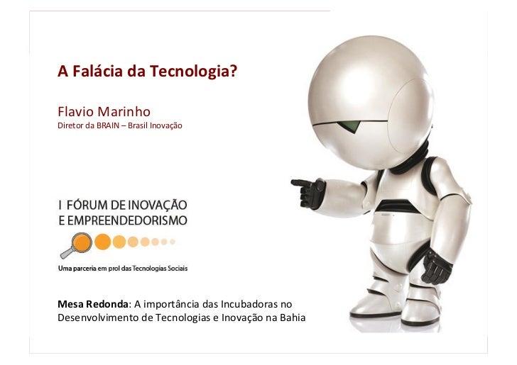 A Falácia da Tecnologia?  Flavio Marinho Diretor da BRAIN – Brasil Inovação     Mesa Redonda...