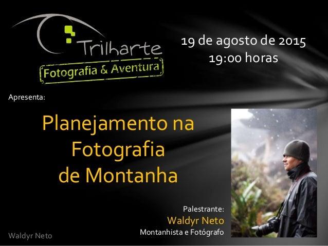 Waldyr Neto Apresenta: Planejamento na Fotografia de Montanha 19 de agosto de 2015 19:00 horas Palestrante: Waldyr Neto Mo...