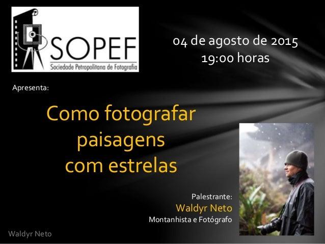 Waldyr Neto Apresenta: Como fotografar paisagens com estrelas 04 de agosto de 2015 19:00 horas Palestrante: Waldyr Neto Mo...