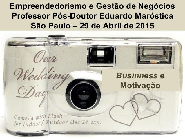 Empreendedorismo e Gestão de Negócios Professor Pós-Doutor Eduardo Maróstica São Paulo – 29 de Abril de 2015 Businness e M...