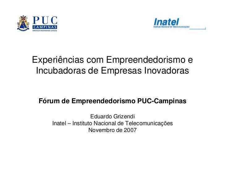 Experiências com Empreendedorismo e  Incubadoras de Empresas Inovadoras    Fórum de Empreendedorismo PUC-Campinas         ...