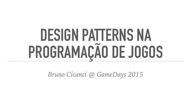 DESIGN PATTERNS NA PROGRAMAÇÃO DE JOGOS Bruno Cicanci @ GameDays 2015