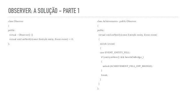 OBSERVER: A SOLUÇÃO - PARTE 1 class Observer { public: virtual ~Observer() {} virtual void onNotify(const Entity& entity, ...