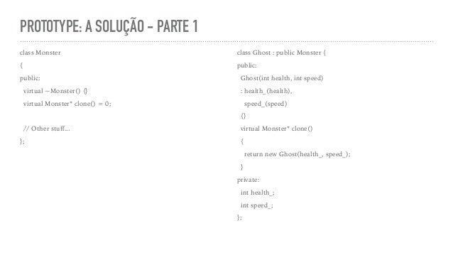PROTOTYPE: A SOLUÇÃO - PARTE 1 class Monster { public: virtual ~Monster() {} virtual Monster* clone() = 0; // Other stuff.....