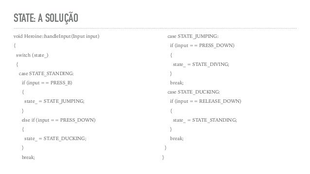 STATE: A SOLUÇÃO void Heroine::handleInput(Input input) { switch (state_) { case STATE_STANDING: if (input == PRESS_B) { s...