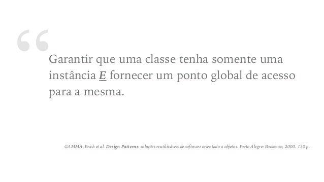 """""""Garantir que uma classe tenha somente uma instância E fornecer um ponto global de acesso para a mesma. GAMMA, Erich et al..."""