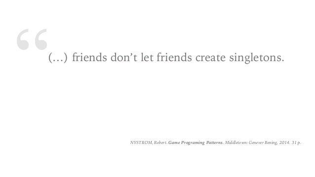 """(…) friends don't let friends create singletons. NYSTROM, Robert. Game Programing Patterns. Middletown: Genever Bening, 2..."