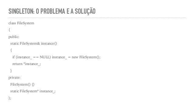 SINGLETON: O PROBLEMA E A SOLUÇÃO class FileSystem { public: static FileSystem& instance() { if (instance_ == NULL) instan...