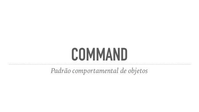 COMMAND Padrão comportamental de objetos