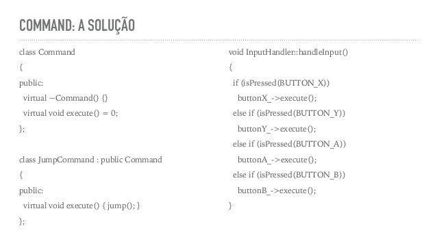 COMMAND: A SOLUÇÃO class Command { public: virtual ~Command() {} virtual void execute() = 0; }; class JumpCommand : public...