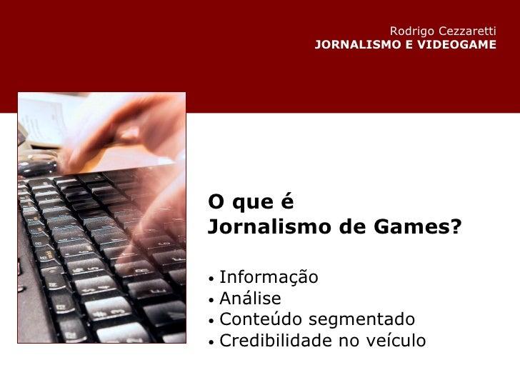 O que é Jornalismo de Games? •   Informação •   Análise •   Conteúdo segmentado •   Credibilidadeno veículo Rodrigo Cezza...