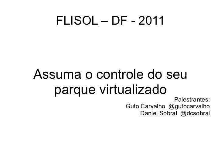 FLISOL – DF - 2011Assuma o controle do seu   parque virtualizado                               Palestrantes:              ...