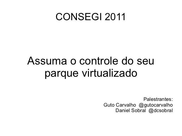 CONSEGI 2011Assuma o controle do seu   parque virtualizado                               Palestrantes:              Guto C...