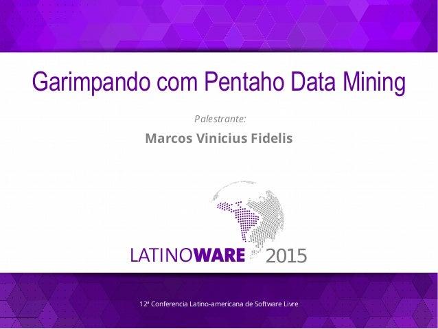 12ª Conferencia Latino-americana de Software Livre Garimpando com Pentaho Data Mining Palestrante: Marcos Vinicius Fidelis
