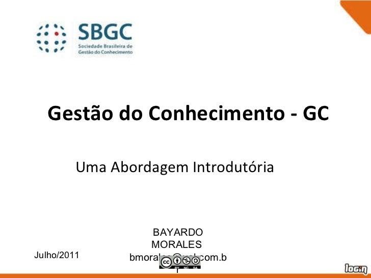 Gestão do Conhecimento - GC Uma Abordagem Introdutória Julho/2011 BAYARDO MORALES  [email_address]