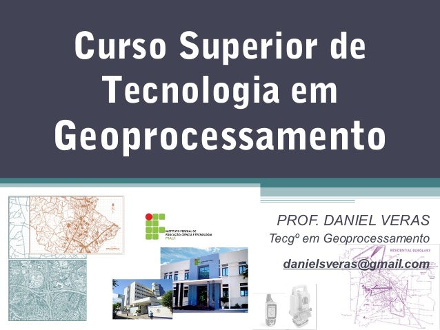 Curso Superior de Tecnologia emGeoprocessamento            PROF. DANIEL VERAS           Tecgº em Geoprocessamento         ...