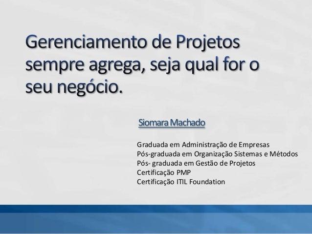 SiomaraMachado Graduada em Administração de Empresas Pós-graduada em Organização Sistemas e Métodos Pós- graduada em Gestã...