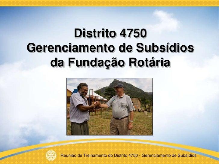 Distrito 4750 Gerenciamento de Subsídios    da Fundação Rotária          Reunião de Treinamento do Distrito 4750 - Gerenci...