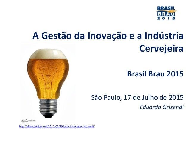 A Gestão da Inovação e a Indústria Cervejeira Brasil Brau 2015 São Paulo, 17 de Julho de 2015 Eduardo Grizendi http://afem...