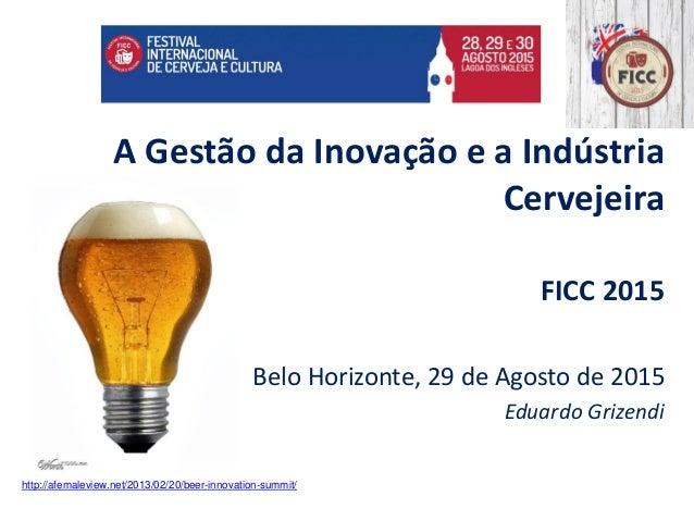 A Gestão da Inovação e a Indústria Cervejeira FICC 2015 Belo Horizonte, 29 de Agosto de 2015 Eduardo Grizendi http://afema...