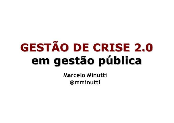 GESTÃO DE CRISE 2.0 em gestão pública      Marcelo Minutti        @mminutti