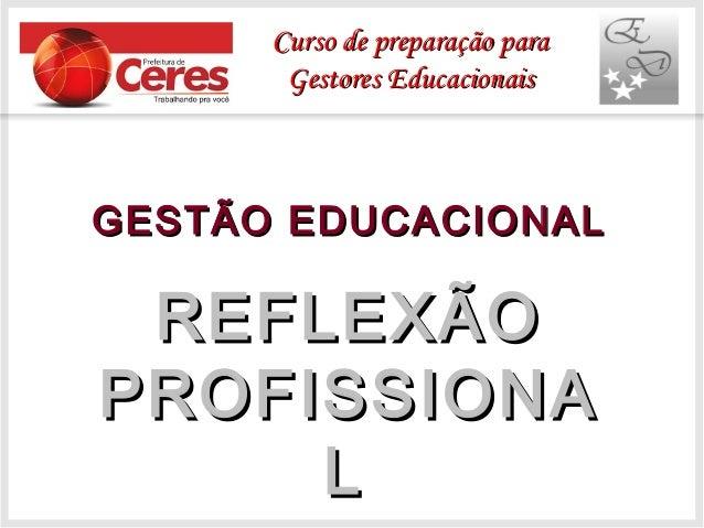 Curso de preparação para Gestores Educacionais  GESTÃO EDUCACIONAL  REFLEXÃO PROFISSIONA L