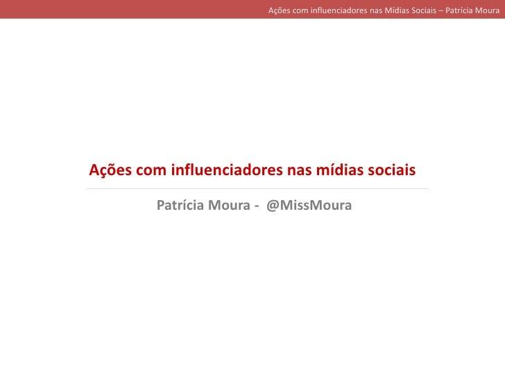 Ações com influenciadores nas Mídias Sociais – Patrícia Moura<br />Ações com influenciadores nas mídias sociais<br />Patrí...