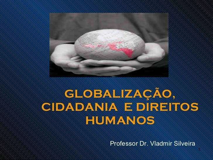 GLOBALIZAÇÃO, CIDADANIA  E DIREITOS HUMANOS Professor Dr. Vladmir Silveira