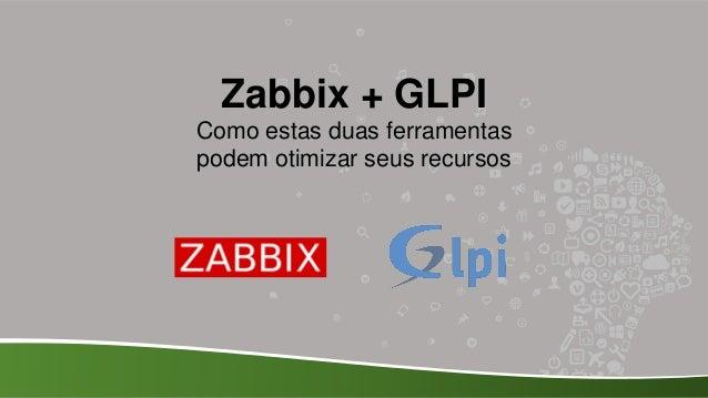 Zabbix + GLPI Como estas duas ferramentas podem otimizar seus recursos