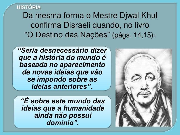 """HISTÓRIA Da mesma forma o Mestre Djwal Khul   confirma Disraeli quando, no livro """"O Destino das Nações"""" (págs. 14,15):""""Ser..."""