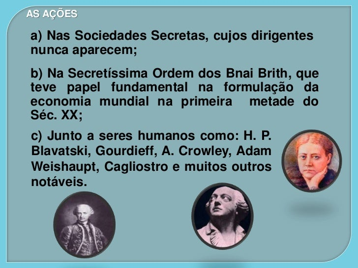 AS AÇÕESa) Nas Sociedades Secretas, cujos dirigentesnunca aparecem;b) Na Secretíssima Ordem dos Bnai Brith, queteve papel ...