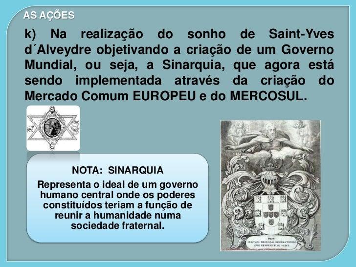 AS AÇÕESk) Na realização do sonho de Saint-Yvesd´Alveydre objetivando a criação de um GovernoMundial, ou seja, a Sinarquia...