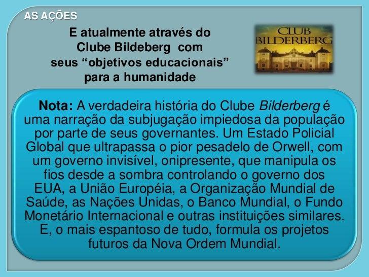 """AS AÇÕES       E atualmente através do        Clube Bildeberg com    seus """"objetivos educacionais""""         para a humanida..."""
