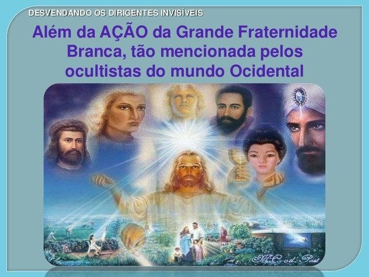 DESVENDANDO OS DIRIGENTES INVISÍVEISAlém da AÇÃO da Grande Fraternidade    Branca, tão mencionada pelos    ocultistas do m...