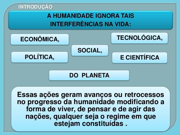 INTRODUÇÃO        A HUMANIDADE IGNORA TAIS         INTERFERÊNCIAS NA VIDA:ECONÔMICA,                 TECNOLÓGICA,         ...