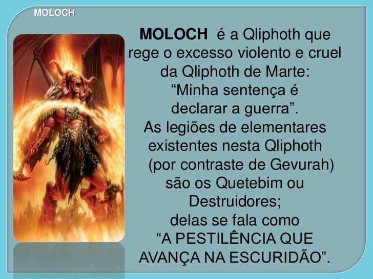 MOLOCH  São compostas de legiões de seres de alta    malignidade e na Antiguidade seu culto implicava em ídolos monstruoso...