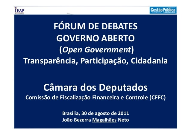 FÓRUM DE DEBATESGOVERNO ABERTO(Open Government)Transparência, Participação, CidadaniaCâmara dos DeputadosComissão de Fisca...
