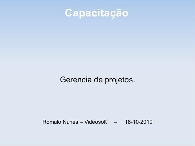 Capacitação      Gerencia de projetos.Romulo Nunes – Videosoft   –   18-10-2010