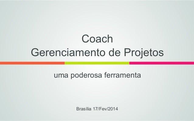 Coach Gerenciamento de Projetos uma poderosa ferramenta  Brasília 17/Fev/2014