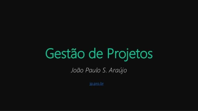 Gestão de Projetos João Paulo S. Araújo jp.pro.br