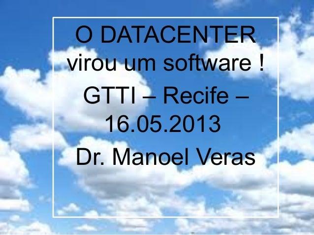 O DATACENTERvirou um software !GTTI – Recife –16.05.2013Dr. Manoel Veras