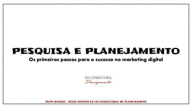 PESQUISA E PLANEJAMENTO Os primeiros passos para o sucesso no marketing digital FELIPE MORAIS - SÓCIO DIRETOR DA FM CONSUL...