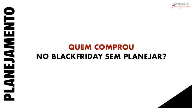 PLANEJAMENTO QUEM COMPROU NO BLACKFRIDAY SEM PLANEJAR? FM CONSULTORIA Planejamento